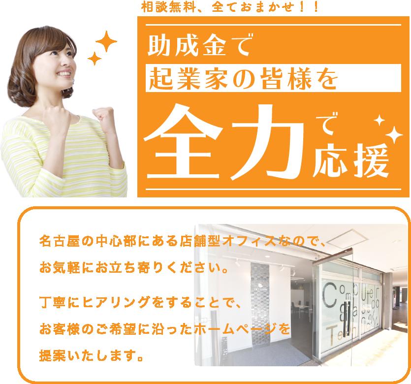 助成金で起業家の皆様を全力で応援。相談無料、全てお任せ。名古屋の中心部にある店舗型オフィスなので、お気軽にお立ち寄りください。丁寧にヒアリングすることで、お客様のご希望に沿ったホームページを提案いたします。